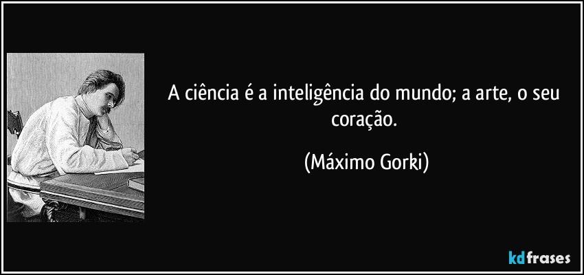 frase-a-ciencia-e-a-inteligencia-do-mundo-a-arte-o-seu-coracao-maximo-gorki-148009